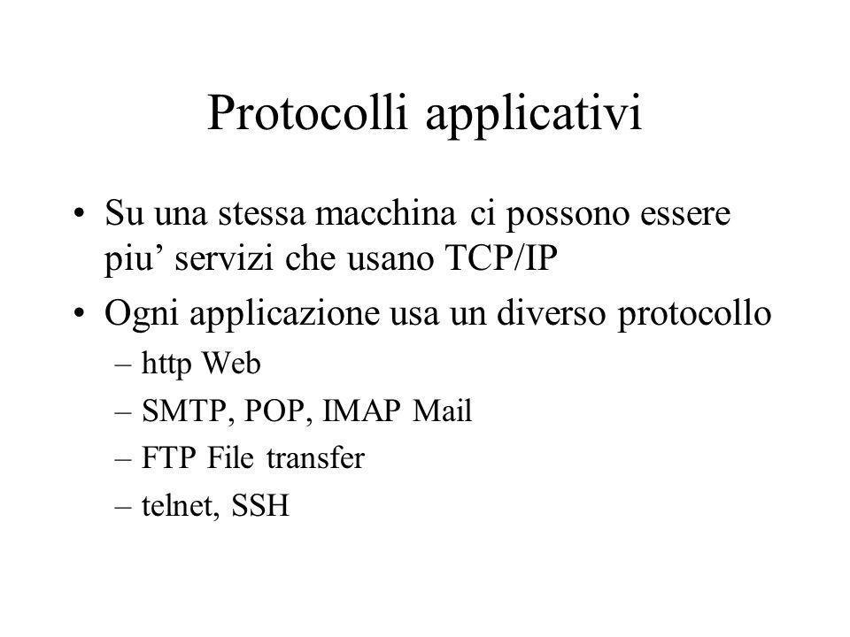 Protocolli applicativi Su una stessa macchina ci possono essere piu servizi che usano TCP/IP Ogni applicazione usa un diverso protocollo –http Web –SM