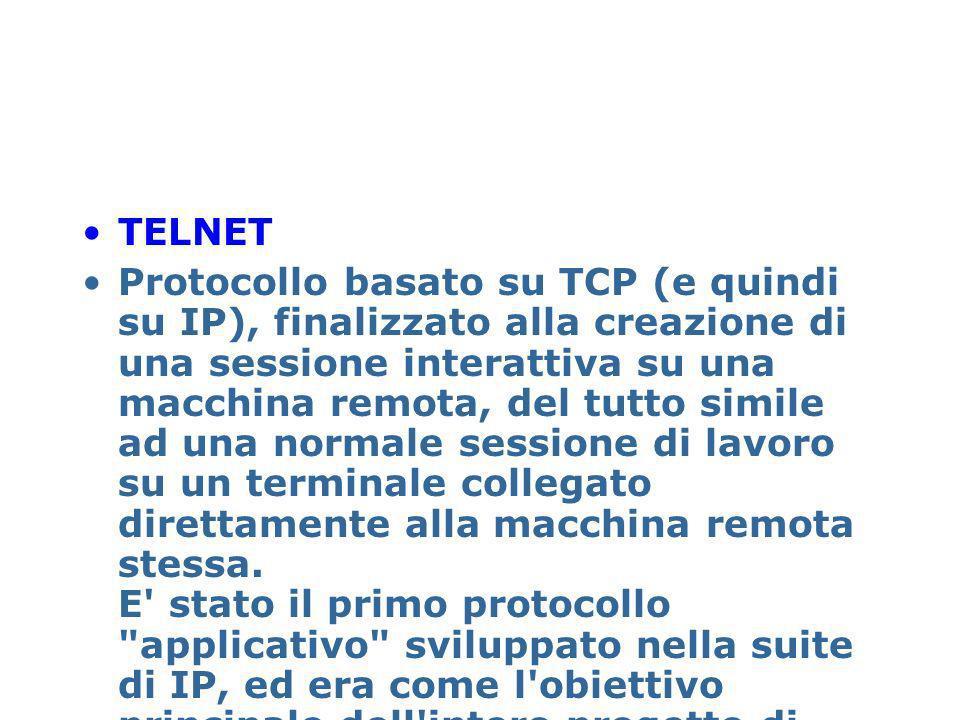 TELNET Protocollo basato su TCP (e quindi su IP), finalizzato alla creazione di una sessione interattiva su una macchina remota, del tutto simile ad u