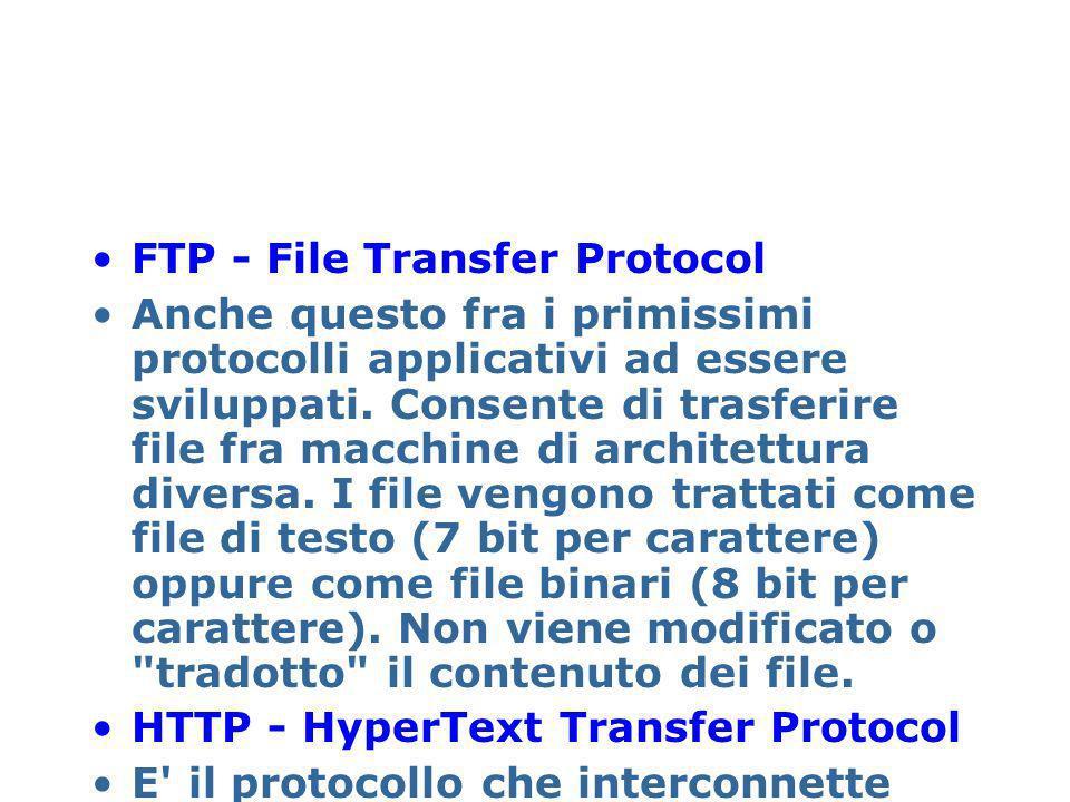 FTP - File Transfer Protocol Anche questo fra i primissimi protocolli applicativi ad essere sviluppati. Consente di trasferire file fra macchine di ar