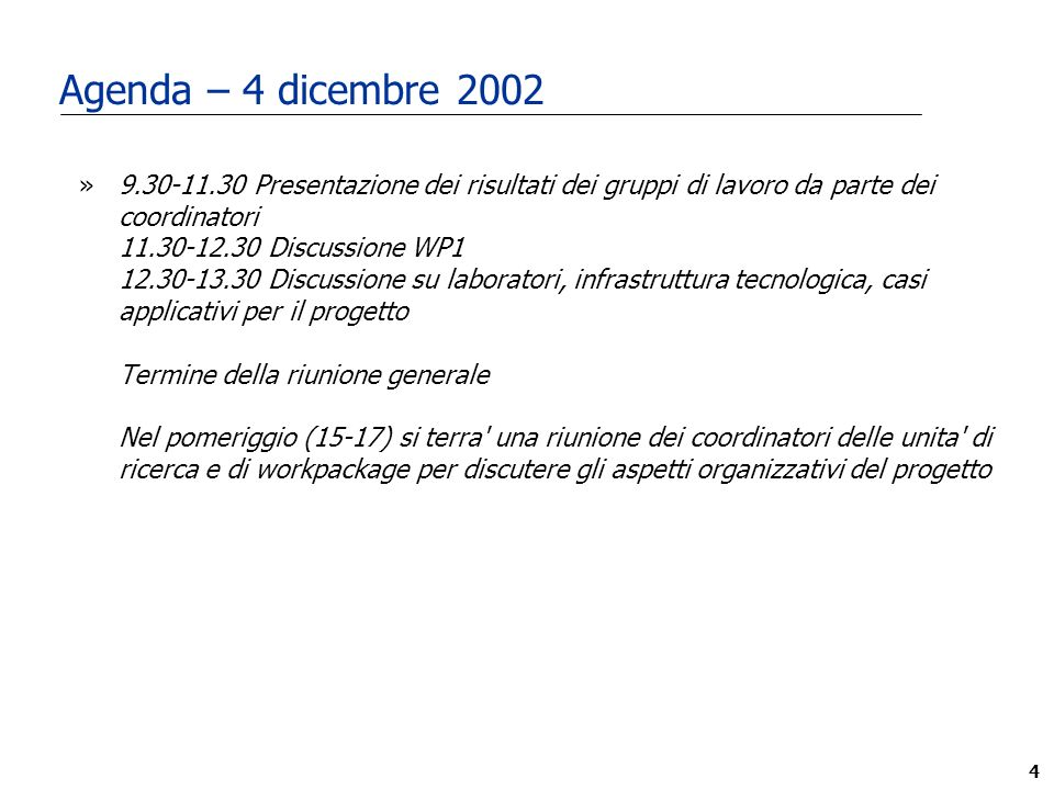 4 Agenda – 4 dicembre 2002 »9.30-11.30 Presentazione dei risultati dei gruppi di lavoro da parte dei coordinatori 11.30-12.30 Discussione WP1 12.30-13.30 Discussione su laboratori, infrastruttura tecnologica, casi applicativi per il progetto Termine della riunione generale Nel pomeriggio (15-17) si terra una riunione dei coordinatori delle unita di ricerca e di workpackage per discutere gli aspetti organizzativi del progetto