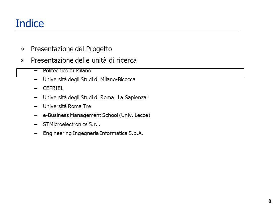 8 Indice »Presentazione del Progetto »Presentazione delle unità di ricerca –Politecnico di Milano –Università degli Studi di Milano-Bicocca –CEFRIEL –Università degli Studi di Roma La Sapienza –Università Roma Tre –e-Business Management School (Univ.
