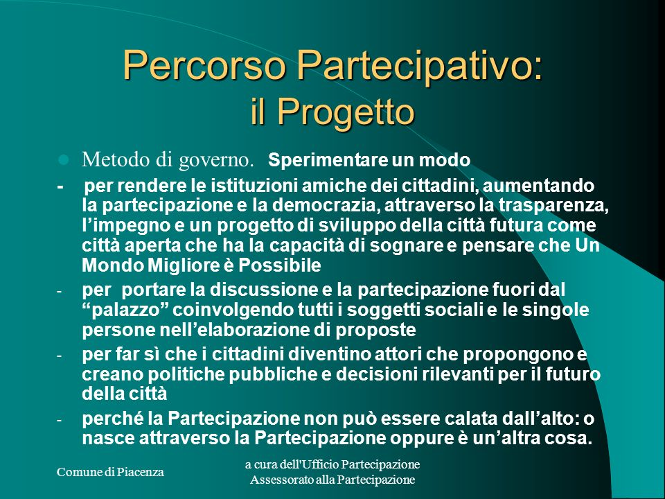 Comune di Piacenza a cura dell Ufficio Partecipazione Assessorato alla Partecipazione Percorso Partecipativo: Programma e Strumenti I Punti Principali: Istituzione di un ufficio e di uno staff.
