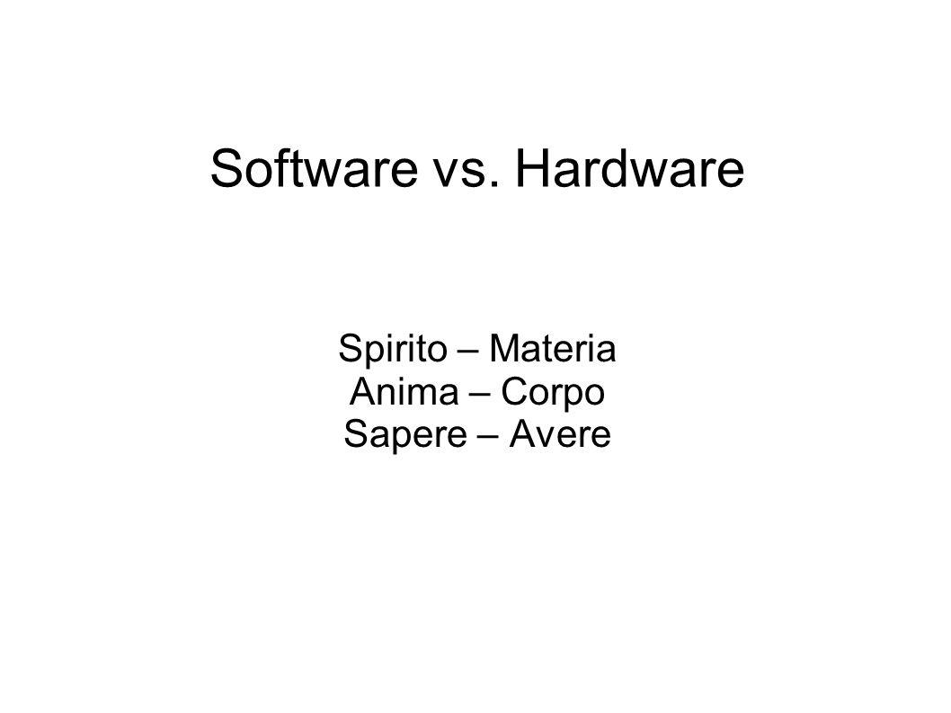 Software vs. Hardware Spirito – Materia Anima – Corpo Sapere – Avere