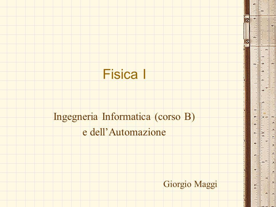 Fisica I Ingegneria Informatica (corso B) e dellAutomazione Giorgio Maggi