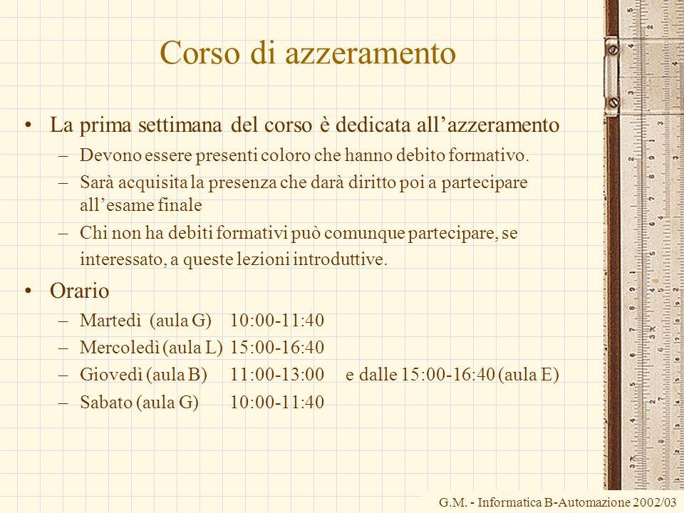 G.M. - Informatica B-Automazione 2002/03 Corso di azzeramento La prima settimana del corso è dedicata allazzeramento –Devono essere presenti coloro ch