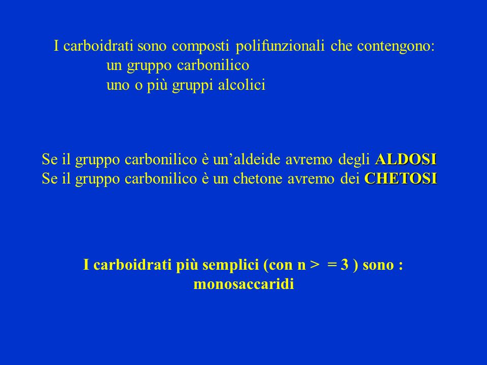 I carboidrati sono composti polifunzionali che contengono: un gruppo carbonilico uno o più gruppi alcolici ALDOSI Se il gruppo carbonilico è unaldeide