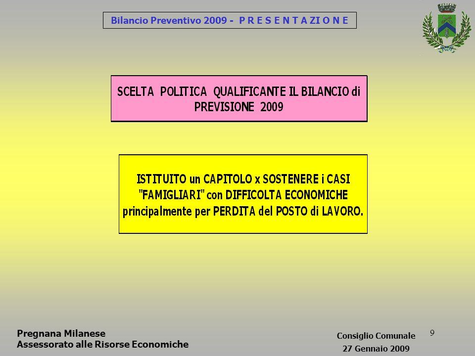 10 Bilancio Preventivo 2009 - P R E S E N T A ZI O N E Pregnana Milanese Assessorato alle Risorse Economiche Consiglio Comunale 27 Gennaio 2009