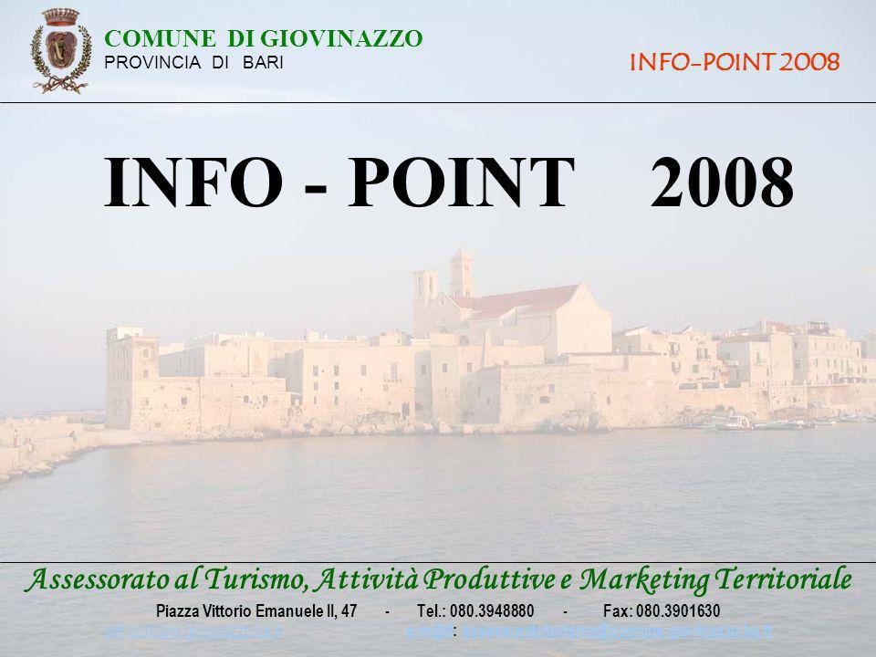 Assessorato al Turismo, Attività Produttive e Marketing Territoriale Piazza Vittorio Emanuele II, 47 - Tel.: 080.3948880 - Fax: 080.3901630 win.comune.giovinazzo.ba.it win.comune.giovinazzo.ba.it e-m@il: assessoratoturismo@comune.giovinazzo.ba.ite-m@ilassessoratoturismo@comune.giovinazzo.ba.it INFO - POINT 2008 COMUNE DI GIOVINAZZO PROVINCIA DI BARI INFO-POINT 2008