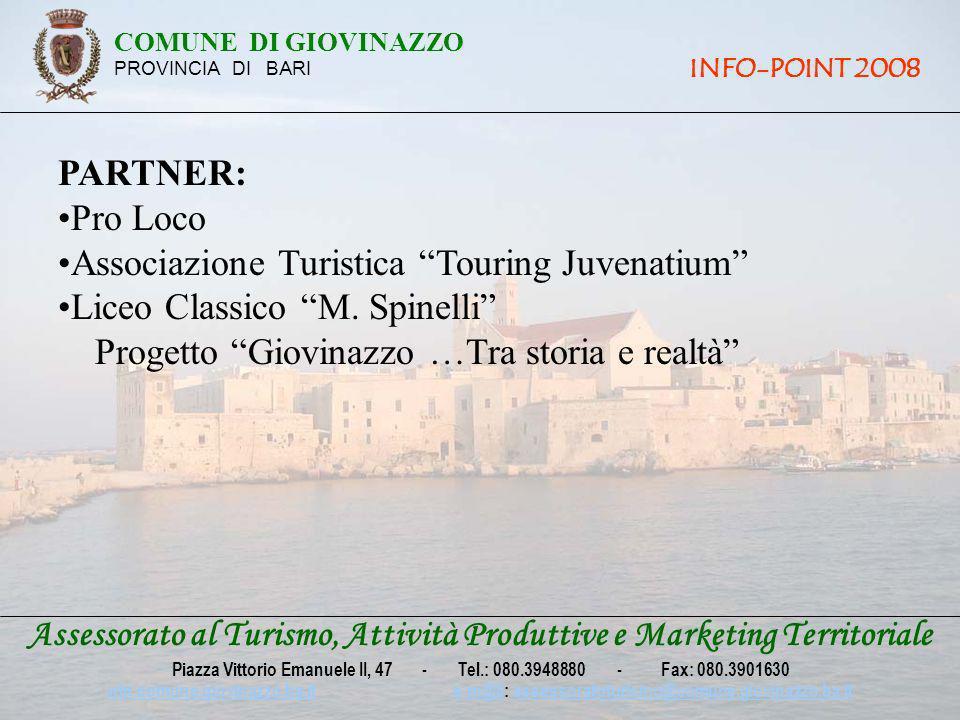 LUOGO: Piazza Vittorio Emanuele II DURATA: Dal 28 luglio al 24 agosto ORARI: Dalle ore 19,00 alle ore 22,00 Assessorato al Turismo, Attività Produttive e Marketing Territoriale Piazza Vittorio Emanuele II, 47 - Tel.: 080.3948880 - Fax: 080.3901630 win.comune.giovinazzo.ba.itwin.comune.giovinazzo.ba.it e-m@il: assessoratoturismo@comune.giovinazzo.ba.ite-m@ilassessoratoturismo@comune.giovinazzo.ba.it COMUNE DI GIOVINAZZO PROVINCIA DI BARI INFO-POINT 2008