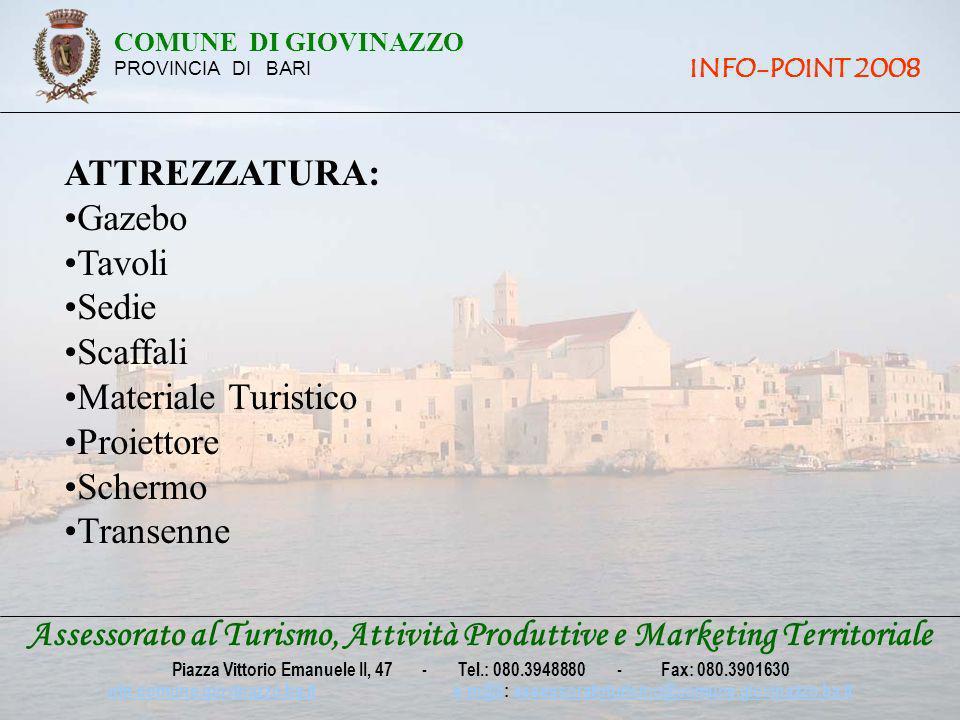 ATTREZZATURA: Gazebo Tavoli Sedie Scaffali Materiale Turistico Proiettore Schermo Transenne Assessorato al Turismo, Attività Produttive e Marketing Territoriale Piazza Vittorio Emanuele II, 47 - Tel.: 080.3948880 - Fax: 080.3901630 win.comune.giovinazzo.ba.itwin.comune.giovinazzo.ba.it e-m@il: assessoratoturismo@comune.giovinazzo.ba.ite-m@ilassessoratoturismo@comune.giovinazzo.ba.it COMUNE DI GIOVINAZZO PROVINCIA DI BARI INFO-POINT 2008