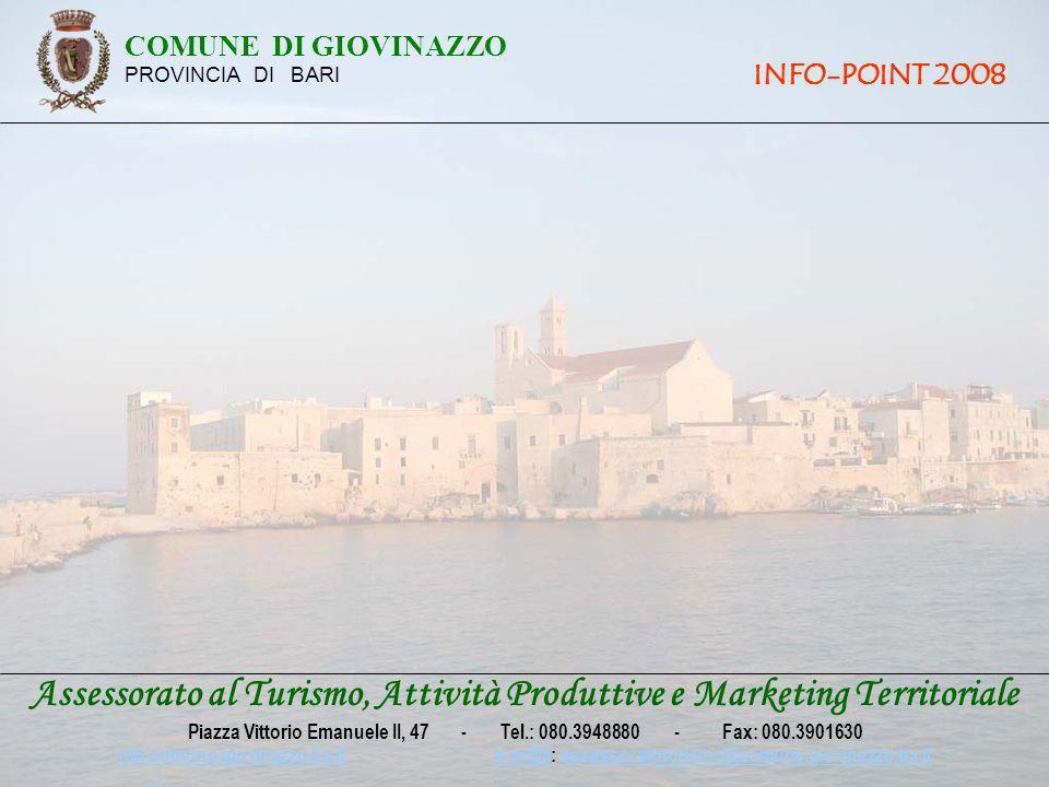 COMUNE DI GIOVINAZZO PROVINCIA DI BARI INFO-POINT 2008 Assessorato al Turismo, Attività Produttive e Marketing Territoriale Piazza Vittorio Emanuele II, 47 - Tel.: 080.3948880 - Fax: 080.3901630 win.comune.giovinazzo.ba.itwin.comune.giovinazzo.ba.it e-m@il: assessoratoturismo@comune.giovinazzo.ba.ite-m@ilassessoratoturismo@comune.giovinazzo.ba.it