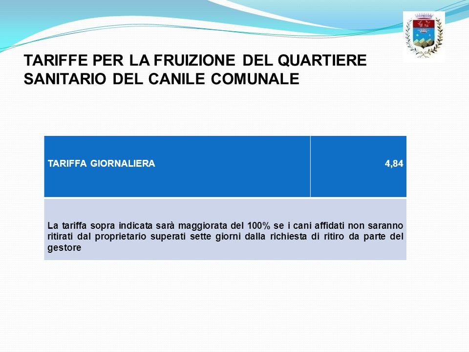 TARIFFE PER LA FRUIZIONE DEL QUARTIERE SANITARIO DEL CANILE COMUNALE TARIFFA GIORNALIERA4,84 La tariffa sopra indicata sarà maggiorata del 100% se i c