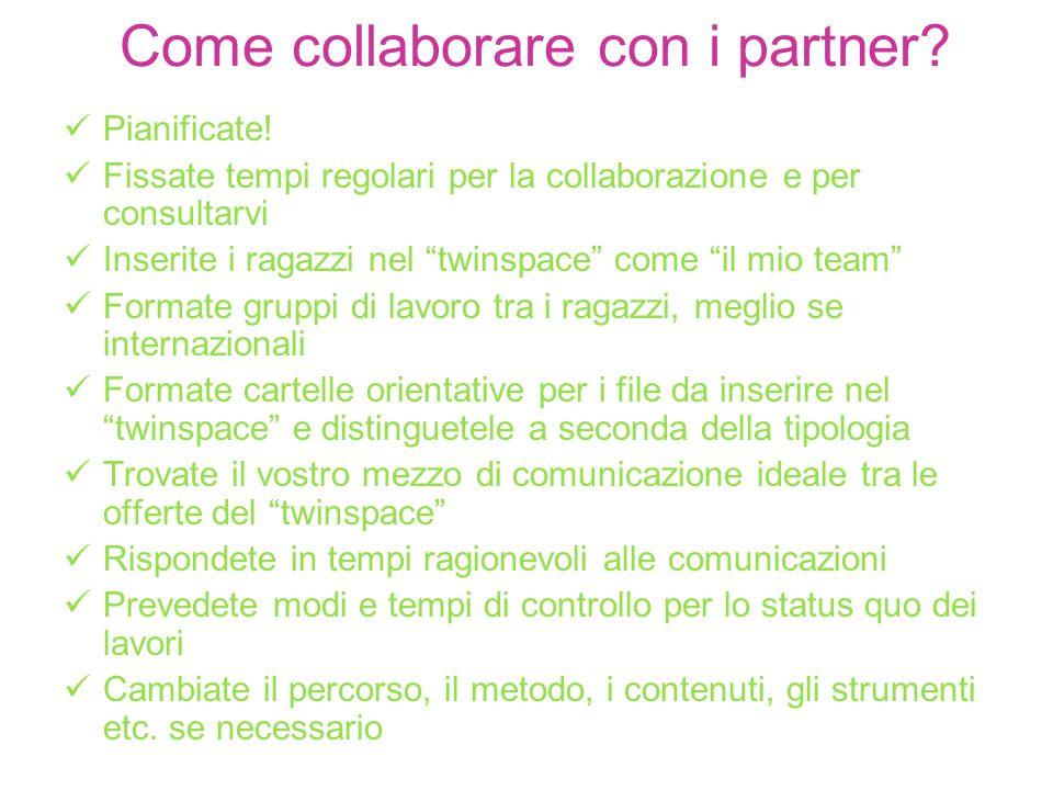 Come collaborare con i partner? Pianificate! Fissate tempi regolari per la collaborazione e per consultarvi Inserite i ragazzi nel twinspace come il m