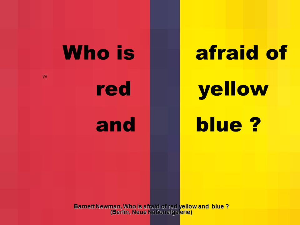 W Who is afraid of red yellow and blue ? Barnett Newman, Who is afraid of red yellow and blue ? (Berlin, Neue Nationalgalerie)