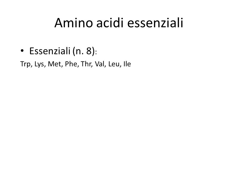 Amino acidi essenziali Essenziali (n. 8) : Trp, Lys, Met, Phe, Thr, Val, Leu, Ile