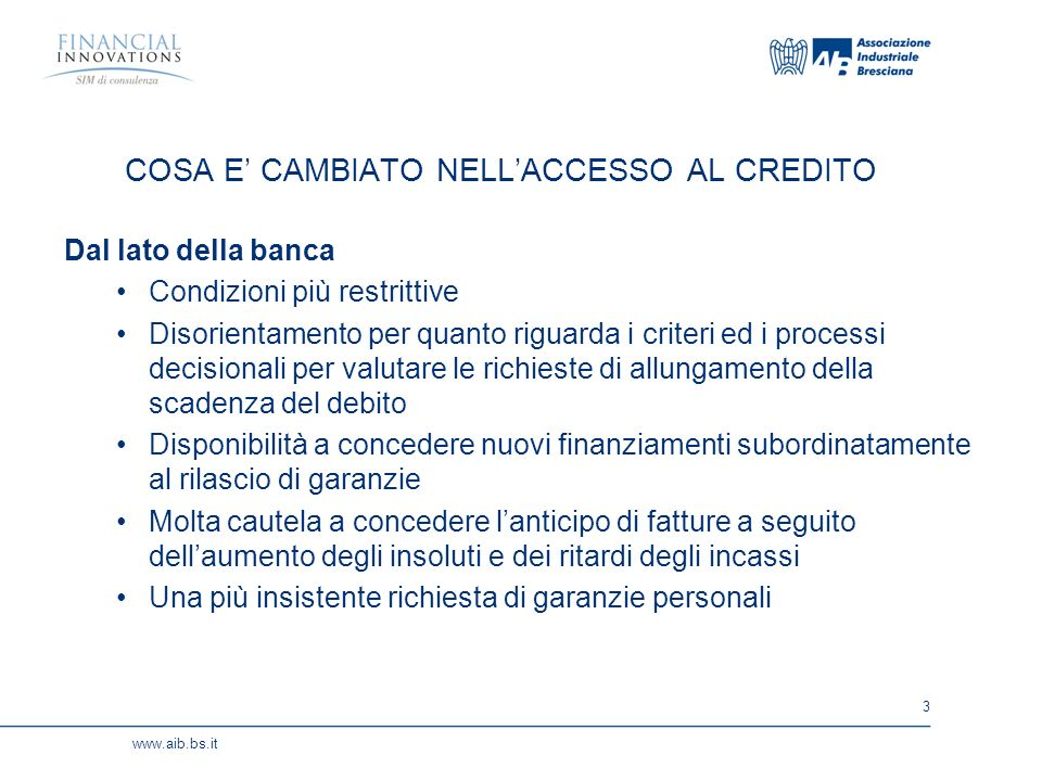3 www.aib.bs.it COSA E CAMBIATO NELLACCESSO AL CREDITO Dal lato della banca Condizioni più restrittive Disorientamento per quanto riguarda i criteri ed i processi decisionali per valutare le richieste di allungamento della scadenza del debito Disponibilità a concedere nuovi finanziamenti subordinatamente al rilascio di garanzie Molta cautela a concedere lanticipo di fatture a seguito dellaumento degli insoluti e dei ritardi degli incassi Una più insistente richiesta di garanzie personali