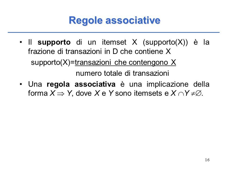 16 Regole associative Il supporto di un itemset X (supporto(X)) è la frazione di transazioni in D che contiene X supporto(X)=transazioni che contengon