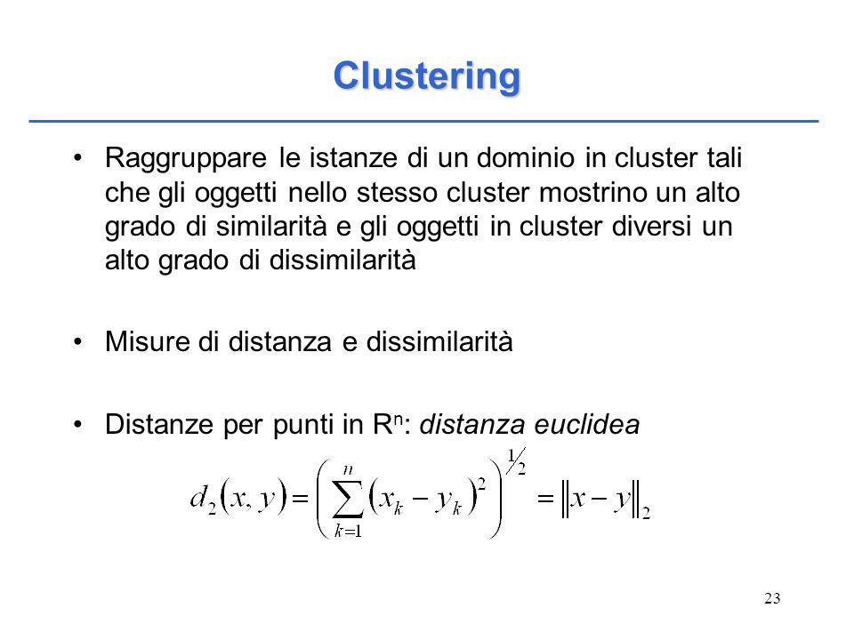 23 Clustering Raggruppare le istanze di un dominio in cluster tali che gli oggetti nello stesso cluster mostrino un alto grado di similarità e gli ogg