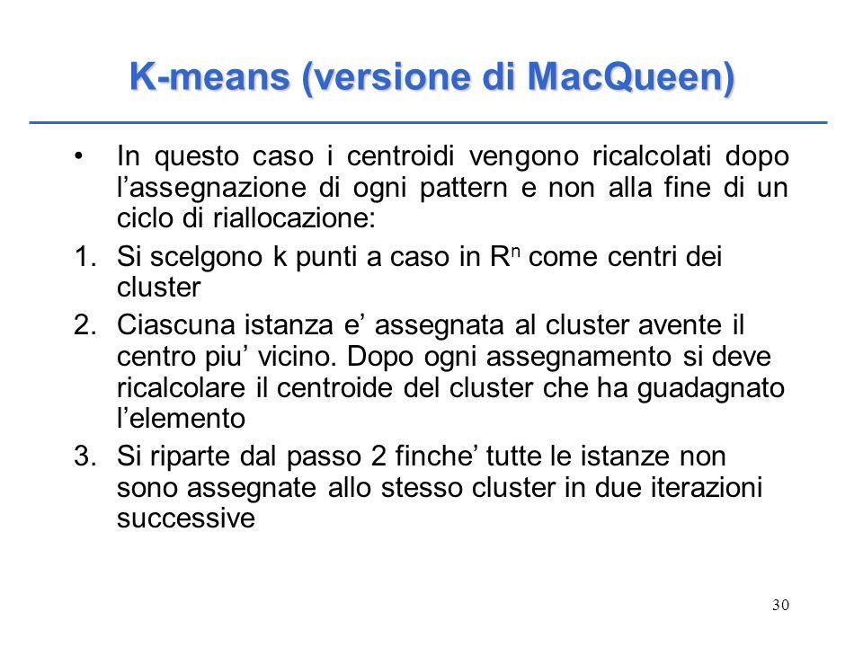 30 K-means (versione di MacQueen) In questo caso i centroidi vengono ricalcolati dopo lassegnazione di ogni pattern e non alla fine di un ciclo di ria