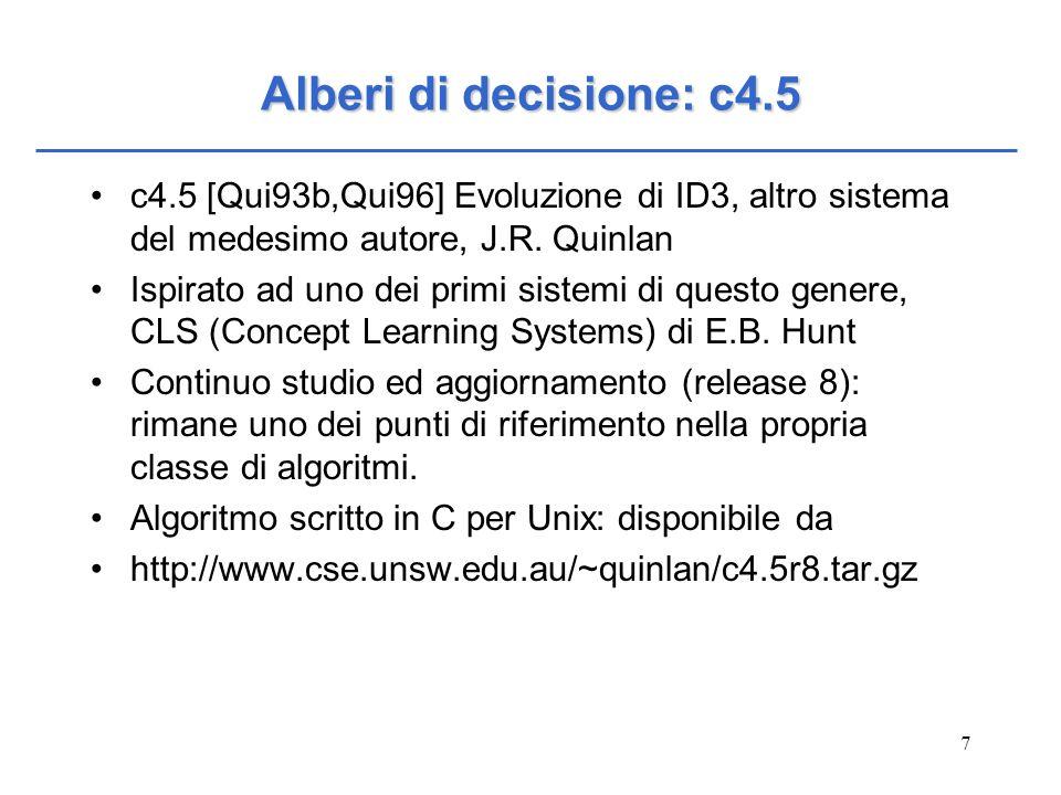 7 Alberi di decisione: c4.5 c4.5 [Qui93b,Qui96] Evoluzione di ID3, altro sistema del medesimo autore, J.R. Quinlan Ispirato ad uno dei primi sistemi d