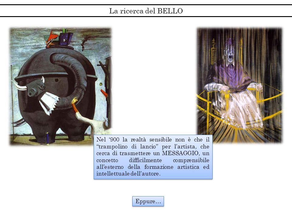 La ricerca del BELLO Nel 900 la realtà sensibile non è che il trampolino di lancio per lartista, che cerca di trasmettere un MESSAGGIO, un concetto di
