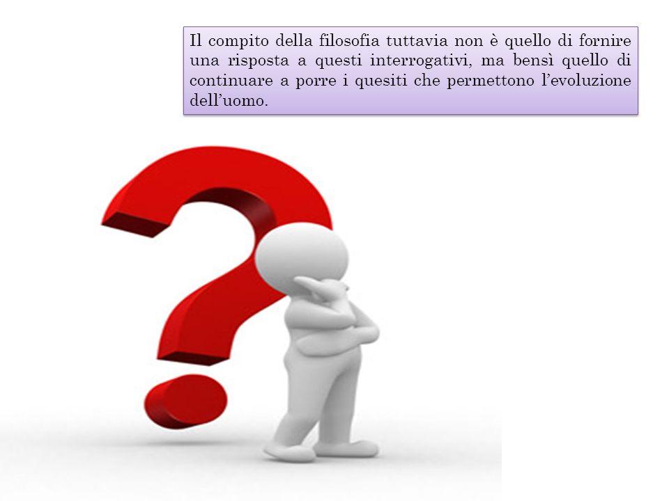 Il compito della filosofia tuttavia non è quello di fornire una risposta a questi interrogativi, ma bensì quello di continuare a porre i quesiti che p
