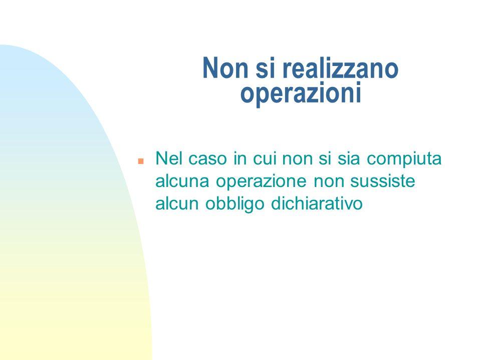 Non si realizzano operazioni n Nel caso in cui non si sia compiuta alcuna operazione non sussiste alcun obbligo dichiarativo