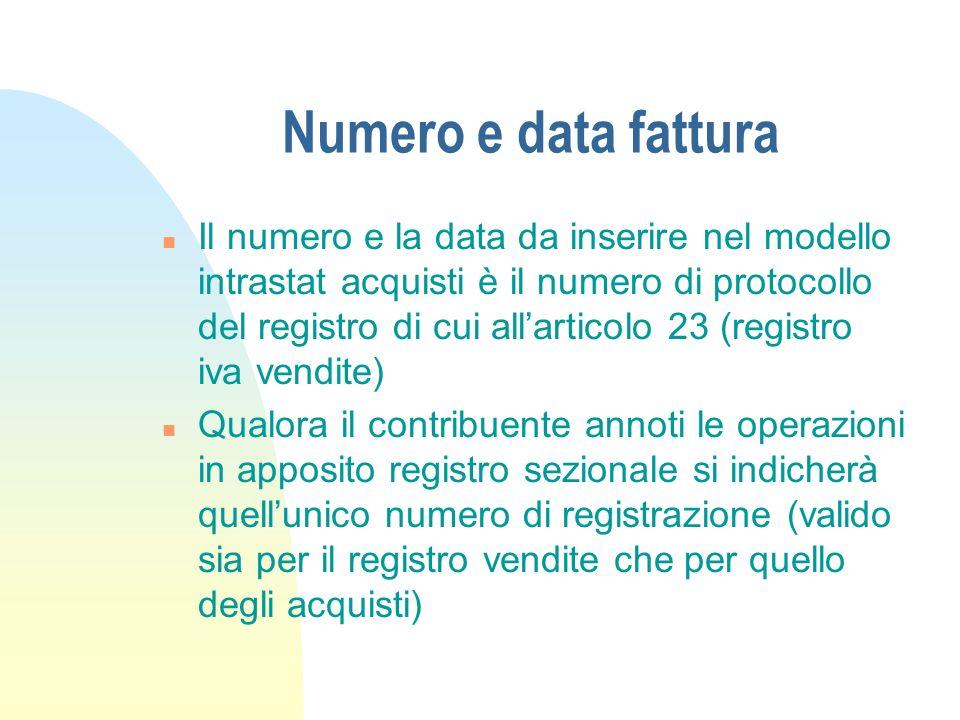 Numero e data fattura n Il numero e la data da inserire nel modello intrastat acquisti è il numero di protocollo del registro di cui allarticolo 23 (r
