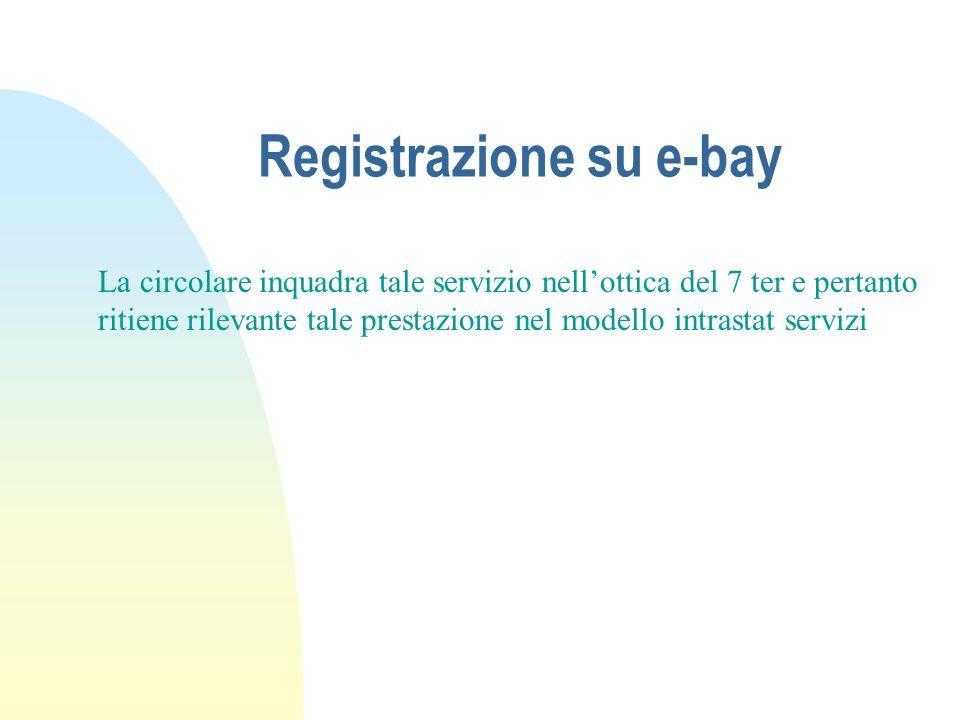 Registrazione su e-bay La circolare inquadra tale servizio nellottica del 7 ter e pertanto ritiene rilevante tale prestazione nel modello intrastat se
