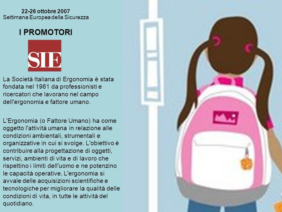 I PROMOTORI 22-26 ottobre 2007 Settimana Europea della Sicurezza La Società Italiana di Ergonomia è stata fondata nel 1961 da professionisti e ricercatori che lavorano nel campo dell ergonomia e fattore umano.