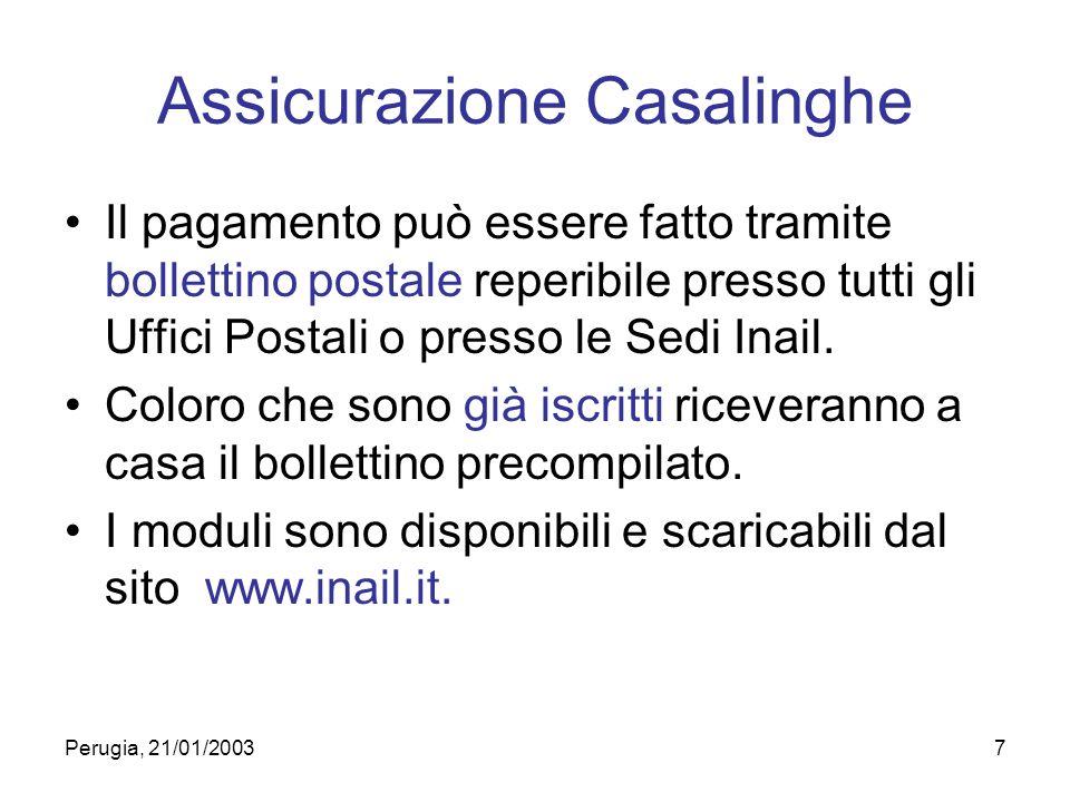 Perugia, 21/01/20037 Assicurazione Casalinghe Il pagamento può essere fatto tramite bollettino postale reperibile presso tutti gli Uffici Postali o presso le Sedi Inail.