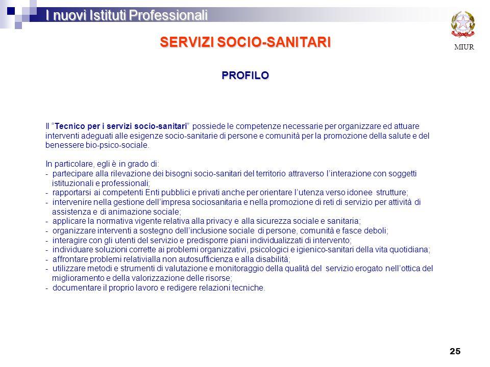 25 SERVIZI SOCIO-SANITARI PROFILO MIUR I nuovi Istituti Professionali Il Tecnico per i servizi socio-sanitari possiede le competenze necessarie per or