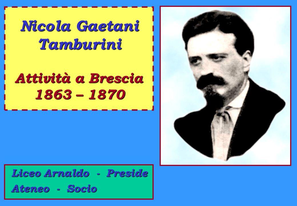 Nicola Gaetani Tamburini Attività a Brescia 1863 – 1870 L LL Liceo Arnaldo - Preside Ateneo - Socio