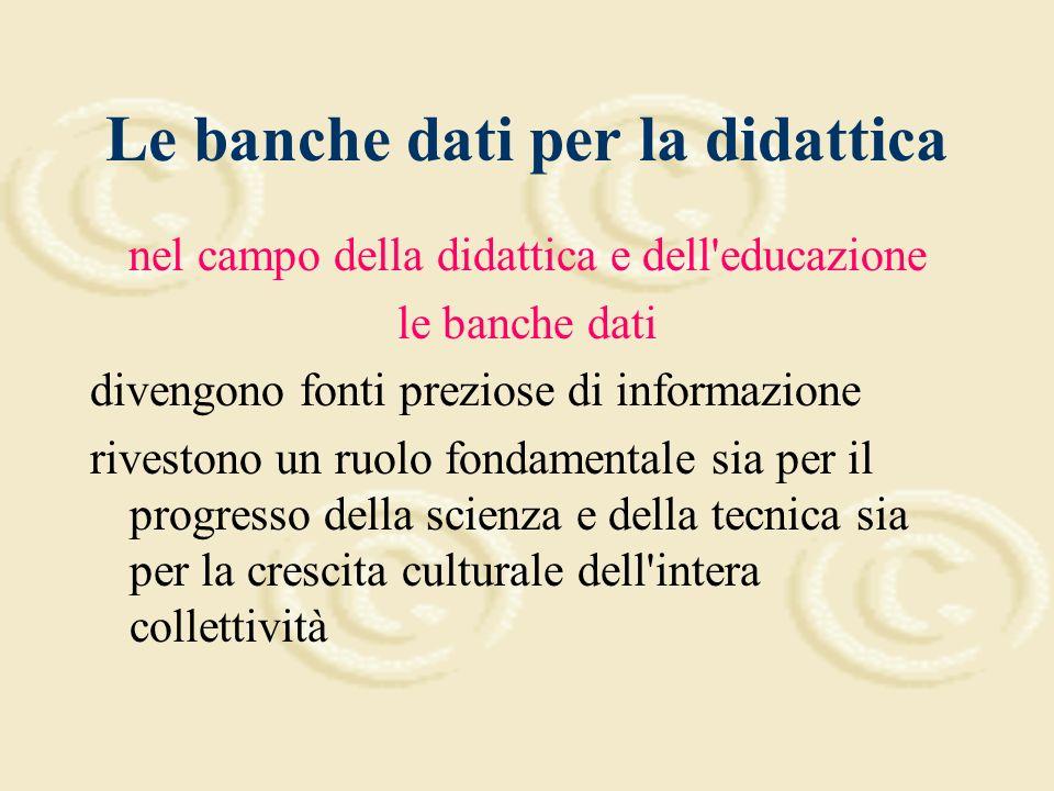 Le banche dati per la didattica nel campo della didattica e dell educazione le banche dati divengono fonti preziose di informazione rivestono un ruolo fondamentale sia per il progresso della scienza e della tecnica sia per la crescita culturale dell intera collettività