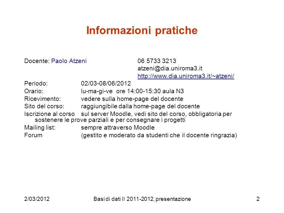 Basi di dati II 2011-2012, presentazione2 Informazioni pratiche Docente: Paolo Atzeni 06 5733 3213 atzeni@dia.uniroma3.it http://www.dia.uniroma3.it/~