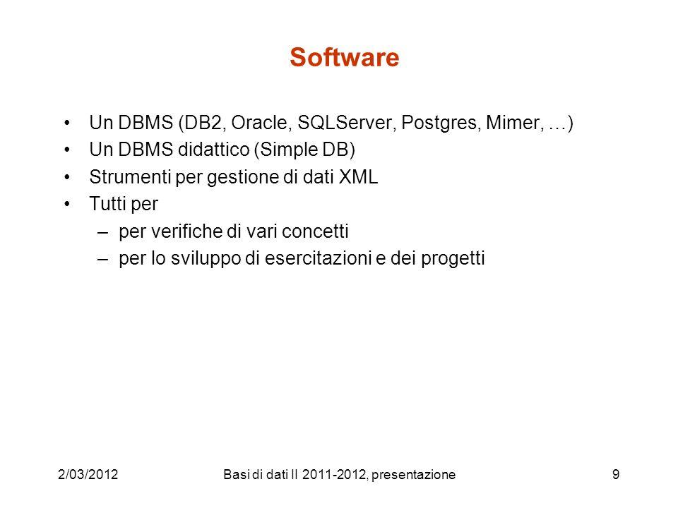 2/03/2012Basi di dati II 2011-2012, presentazione9 Software Un DBMS (DB2, Oracle, SQLServer, Postgres, Mimer, …) Un DBMS didattico (Simple DB) Strumen