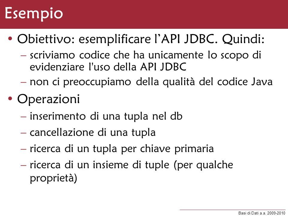 Basi di Dati a.a. 2009-2010 Esempio Obiettivo: esemplificare lAPI JDBC. Quindi: –scriviamo codice che ha unicamente lo scopo di evidenziare l'uso dell
