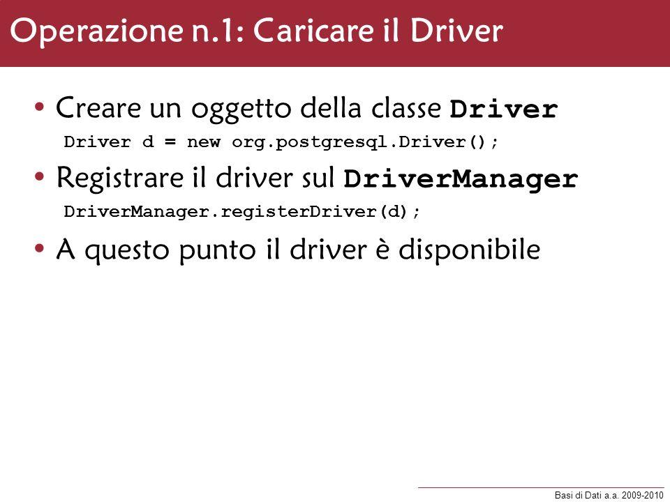 Basi di Dati a.a. 2009-2010 Operazione n.1: Caricare il Driver Creare un oggetto della classe Driver Driver d = new org.postgresql.Driver(); Registrar