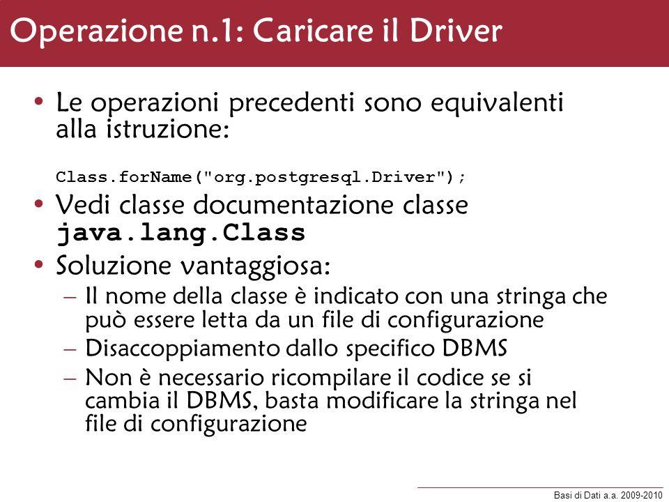 Basi di Dati a.a. 2009-2010 Operazione n.1: Caricare il Driver Le operazioni precedenti sono equivalenti alla istruzione: Class.forName(