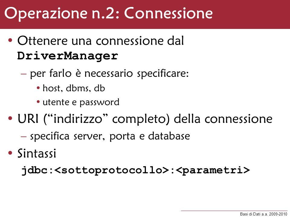 Basi di Dati a.a. 2009-2010 Operazione n.2: Connessione Ottenere una connessione dal DriverManager –per farlo è necessario specificare: host, dbms, db