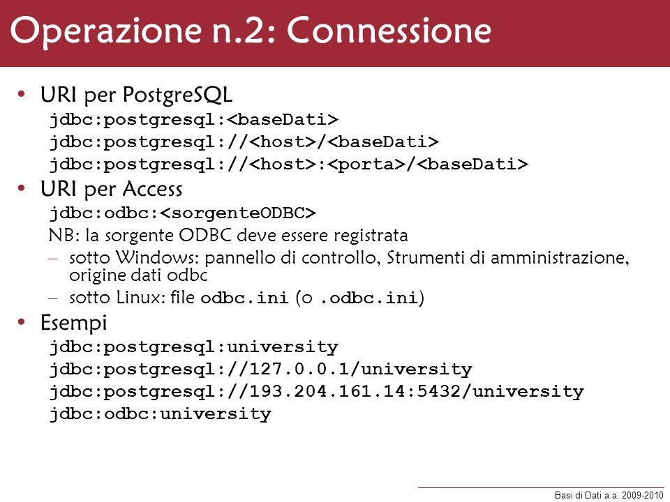 Basi di Dati a.a. 2009-2010 Operazione n.2: Connessione URI per PostgreSQL jdbc:postgresql: jdbc:postgresql:// / jdbc:postgresql:// : / URI per Access