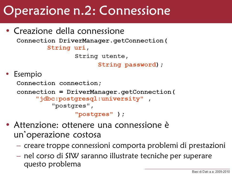 Basi di Dati a.a. 2009-2010 Operazione n.2: Connessione Creazione della connessione Connection DriverManager.getConnection( String uri, String utente,