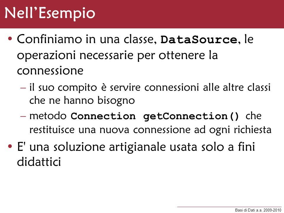 Basi di Dati a.a. 2009-2010 NellEsempio Confiniamo in una classe, DataSource, le operazioni necessarie per ottenere la connessione –il suo compito è s