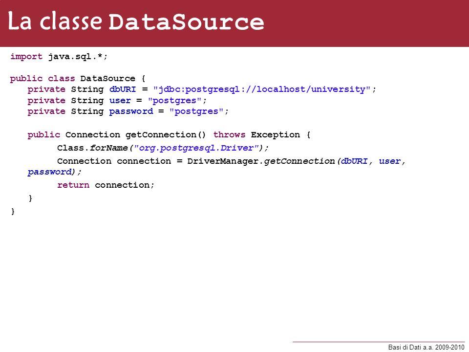 Basi di Dati a.a. 2009-2010 La classe DataSource import java.sql.*; public class DataSource { private String dbURI =