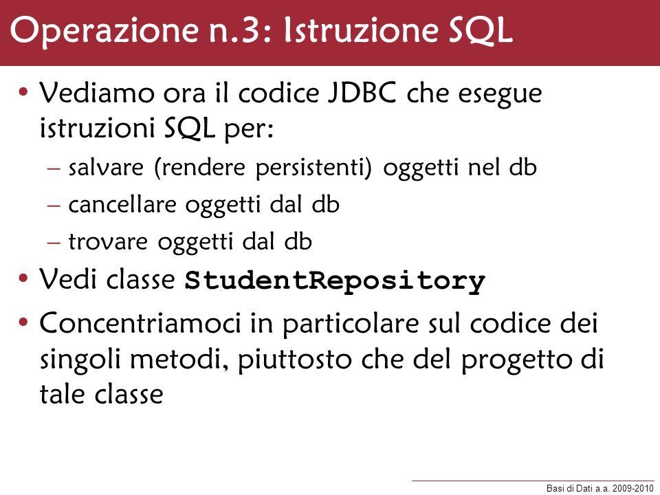 Basi di Dati a.a. 2009-2010 Operazione n.3: Istruzione SQL Vediamo ora il codice JDBC che esegue istruzioni SQL per: –salvare (rendere persistenti) og