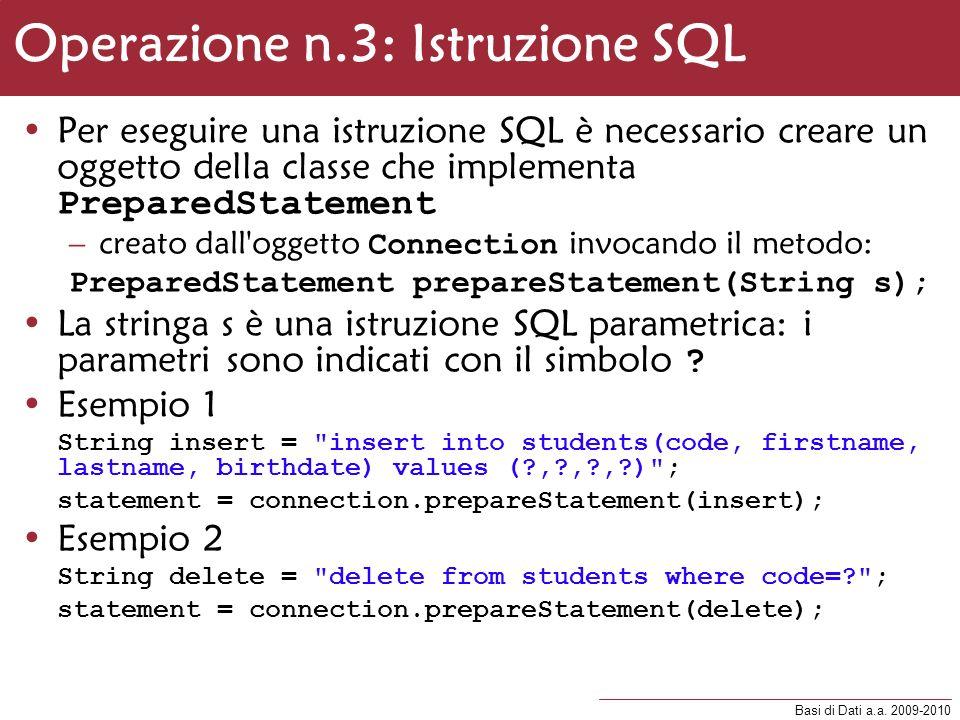 Basi di Dati a.a. 2009-2010 Operazione n.3: Istruzione SQL Per eseguire una istruzione SQL è necessario creare un oggetto della classe che implementa