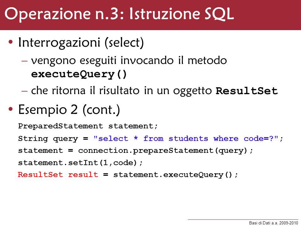 Basi di Dati a.a. 2009-2010 Operazione n.3: Istruzione SQL Interrogazioni (select) –vengono eseguiti invocando il metodo executeQuery() –che ritorna i