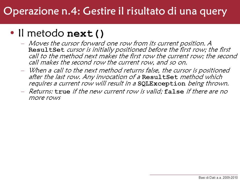 Basi di Dati a.a. 2009-2010 Operazione n.4: Gestire il risultato di una query Il metodo next() –Moves the cursor forward one row from its current posi