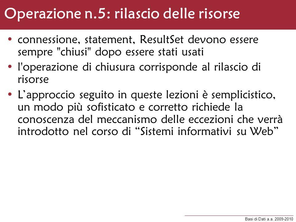 Basi di Dati a.a. 2009-2010 Operazione n.5: rilascio delle risorse connessione, statement, ResultSet devono essere sempre