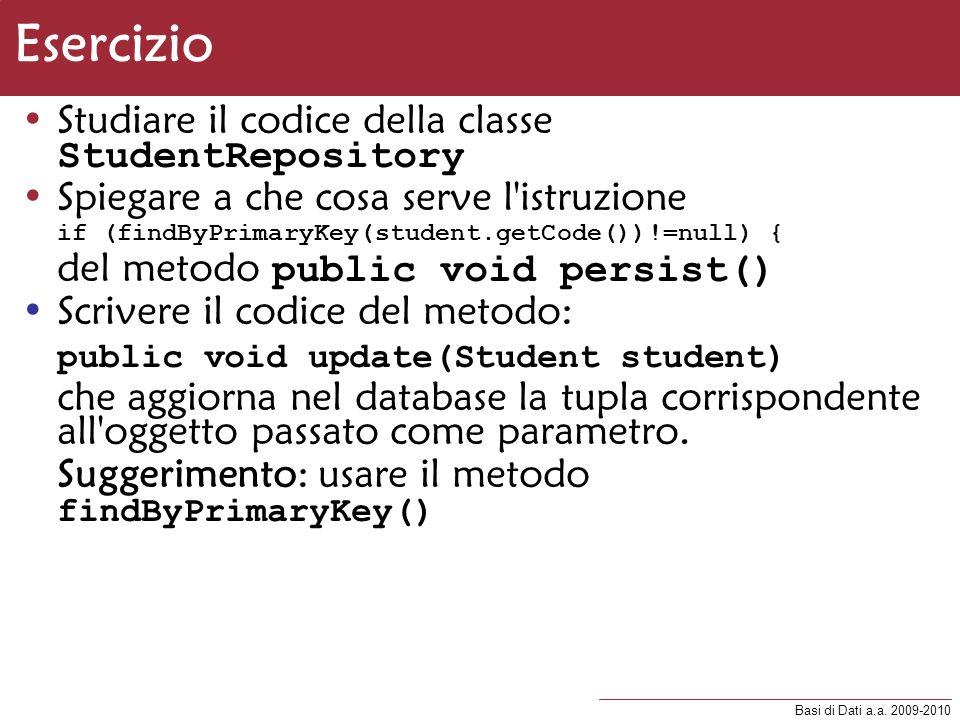 Basi di Dati a.a. 2009-2010 Esercizio Studiare il codice della classe StudentRepository Spiegare a che cosa serve l'istruzione if (findByPrimaryKey(st
